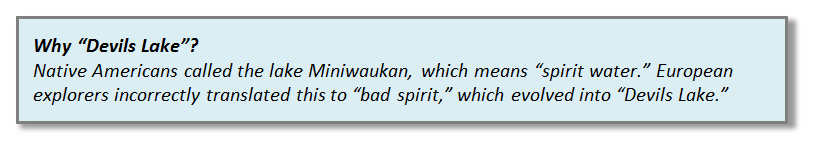 "Why ""Devils Lake""? Native Americans called the lake Miniwaukan, which means ""spirit water."" European explorers incorrectly translated this to ""bad spirit,"" which evolved into ""Devils Lake."""